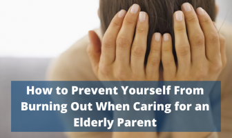 How to Prevent Yourself From Burning Out When Caring for an Elderly Parent