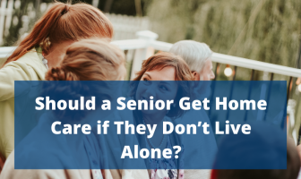 Should a Senior Get Home Care if They Don't Live Alone?